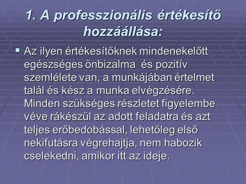 1. A professzionális értékesítő hozzáállása:  Az ilyen értékesítőknek mindenekelőtt egészséges önbizalma és pozitív szemlélete van, a munkájában érte