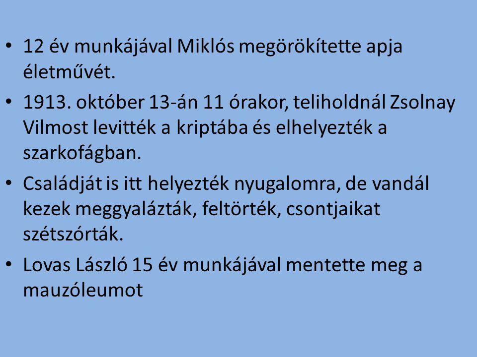 12 év munkájával Miklós megörökítette apja életművét. 1913. október 13-án 11 órakor, teliholdnál Zsolnay Vilmost levitték a kriptába és elhelyezték a