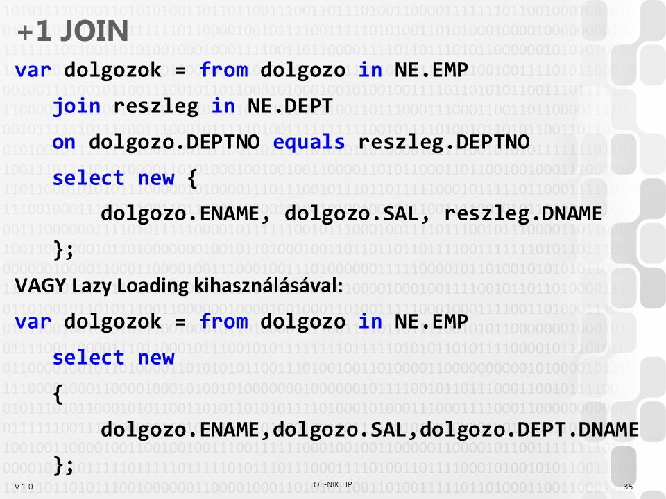 V 1.0 +1 JOIN var dolgozok = from dolgozo in NE.EMP join reszleg in NE.DEPT on dolgozo.DEPTNO equals reszleg.DEPTNO select new { dolgozo.ENAME, dolgoz