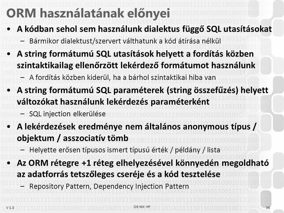 V 1.0 ORM használatának előnyei A kódban sehol sem használunk dialektus függő SQL utasításokat –Bármikor dialektust/szervert válthatunk a kód átírása