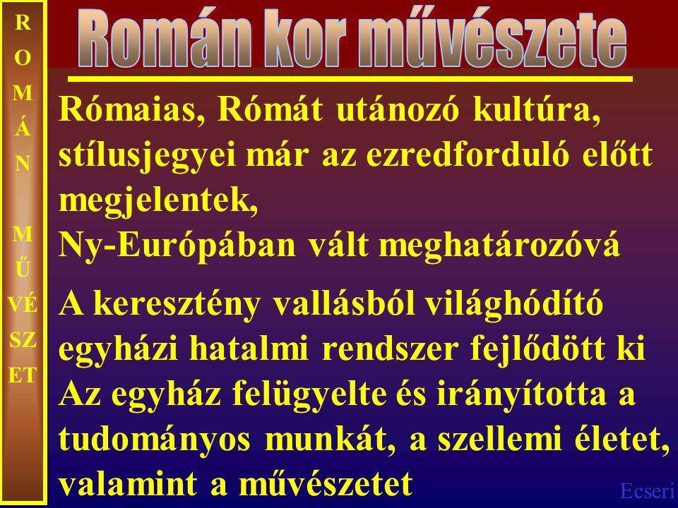 Ecseri R O M Á N M Ű VÉ SZ ET Rómaias, Rómát utánozó kultúra, stílusjegyei már az ezredforduló előtt megjelentek, Ny-Európában vált meghatározóvá A ke