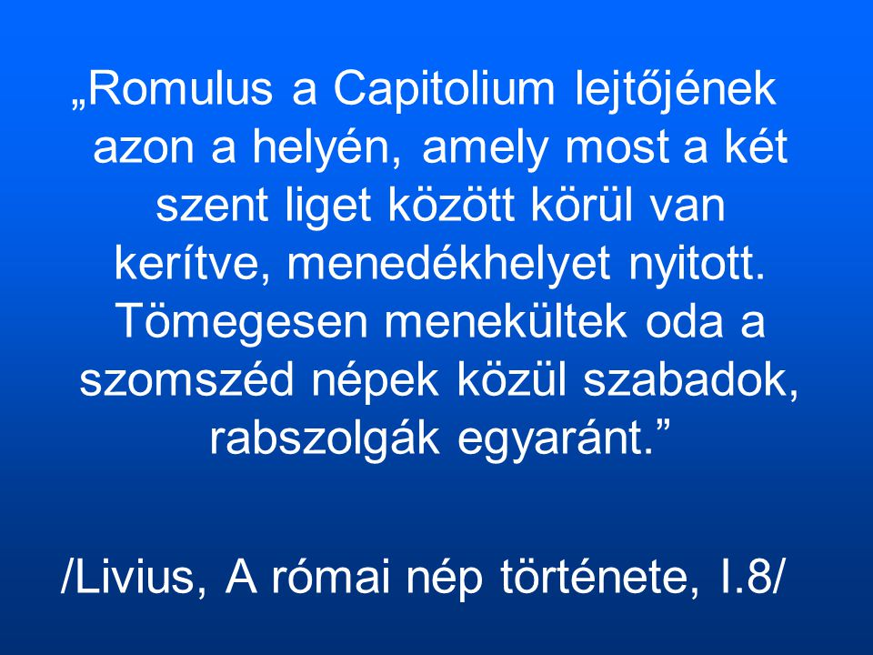 """""""Romulus a Capitolium lejtőjének azon a helyén, amely most a két szent liget között körül van kerítve, menedékhelyet nyitott."""