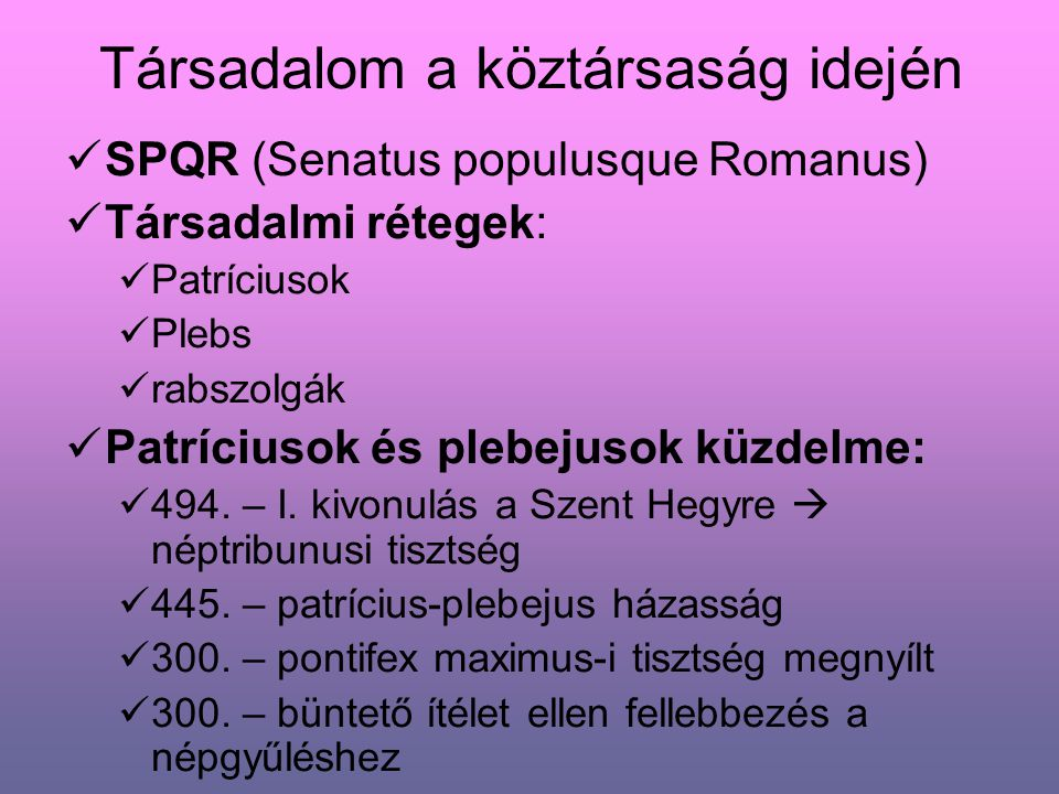Társadalom a köztársaság idején SPQR (Senatus populusque Romanus) Társadalmi rétegek: Patríciusok Plebs rabszolgák Patríciusok és plebejusok küzdelme: 494.