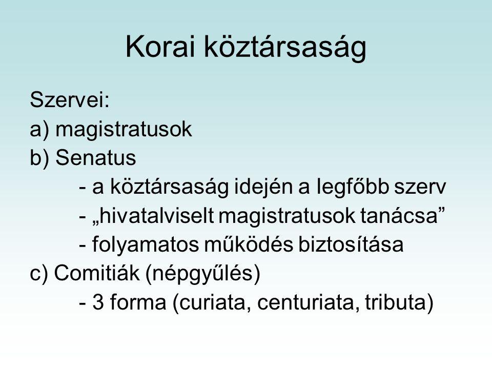 """Korai köztársaság Szervei: a) magistratusok b) Senatus - a köztársaság idején a legfőbb szerv - """"hivatalviselt magistratusok tanácsa - folyamatos működés biztosítása c) Comitiák (népgyűlés) - 3 forma (curiata, centuriata, tributa)"""