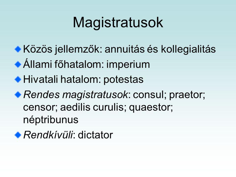 Magistratusok Közös jellemzők: annuitás és kollegialitás Állami főhatalom: imperium Hivatali hatalom: potestas Rendes magistratusok: consul; praetor; censor; aedilis curulis; quaestor; néptribunus Rendkívüli: dictator