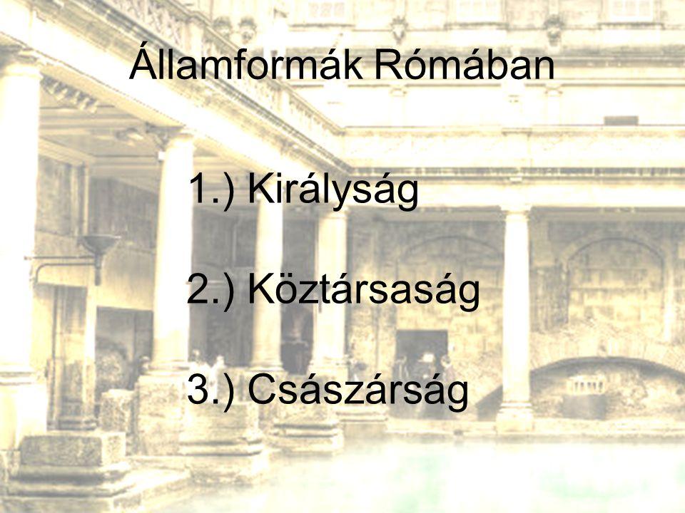 Államformák Rómában 1.) Királyság 2.) Köztársaság 3.) Császárság