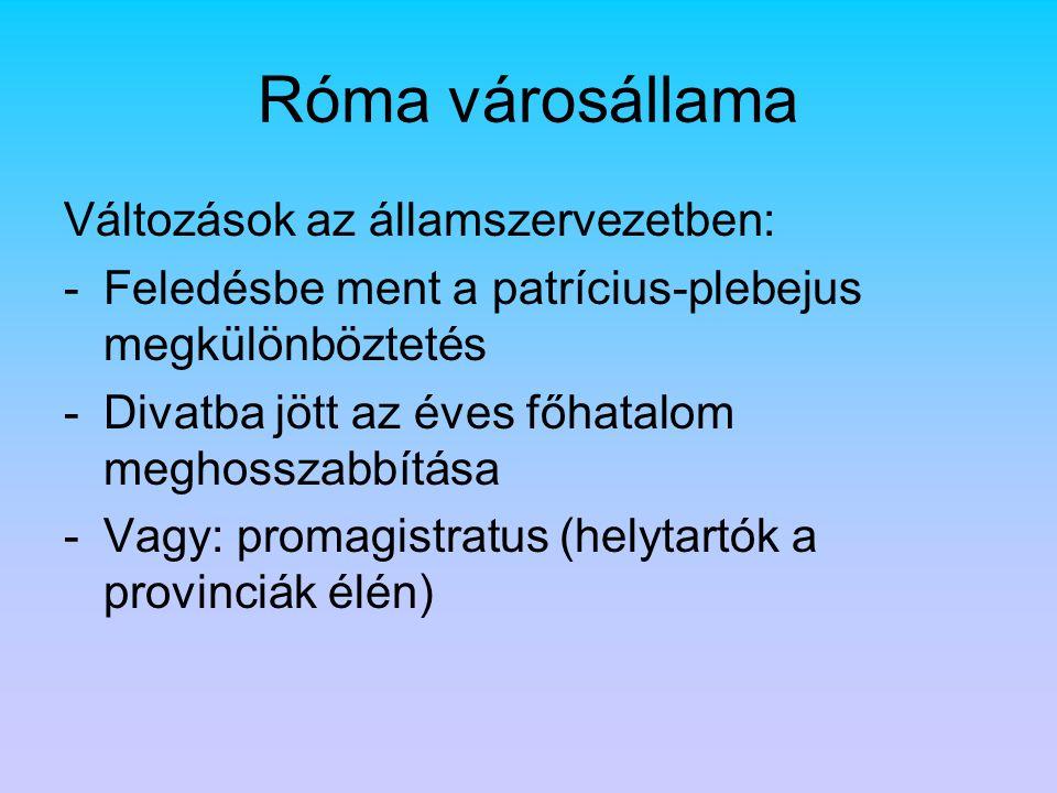 Róma városállama Változások az államszervezetben: -Feledésbe ment a patrícius-plebejus megkülönböztetés -Divatba jött az éves főhatalom meghosszabbítása -Vagy: promagistratus (helytartók a provinciák élén)