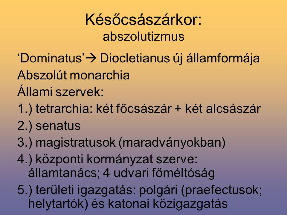 Későcsászárkor: abszolutizmus 'Dominatus'  Diocletianus új államformája Abszolút monarchia Állami szervek: 1.) tetrarchia: két főcsászár + két alcsászár 2.) senatus 3.) magistratusok (maradványokban) 4.) központi kormányzat szerve: államtanács; 4 udvari főméltóság 5.) területi igazgatás: polgári (praefectusok; helytartók) és katonai közigazgatás