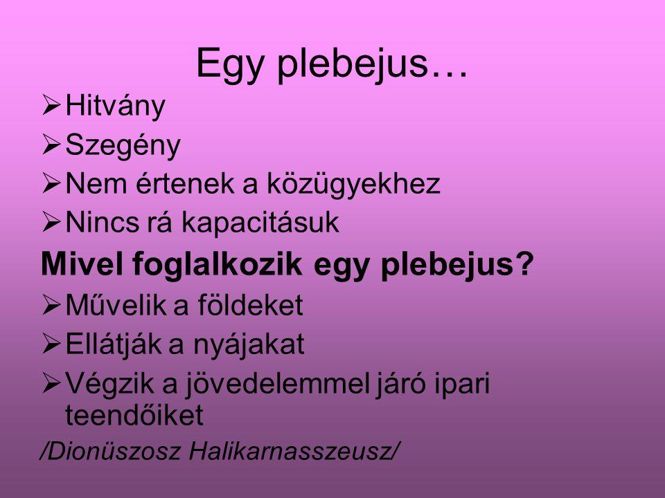 Egy plebejus…  Hitvány  Szegény  Nem értenek a közügyekhez  Nincs rá kapacitásuk Mivel foglalkozik egy plebejus.