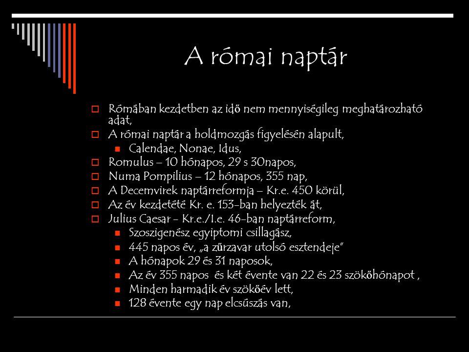 A római naptár  Rómában kezdetben az id ő nem mennyiségileg meghatározható adat,  A római naptár a holdmozgás figyelésén alapult, Calendae, Nonae, Idus,  Romulus – 10 hónapos, 29 s 30napos,  Numa Pompilius – 12 hónapos, 355 nap,  A Decemvirek naptárreformja – Kr.e.