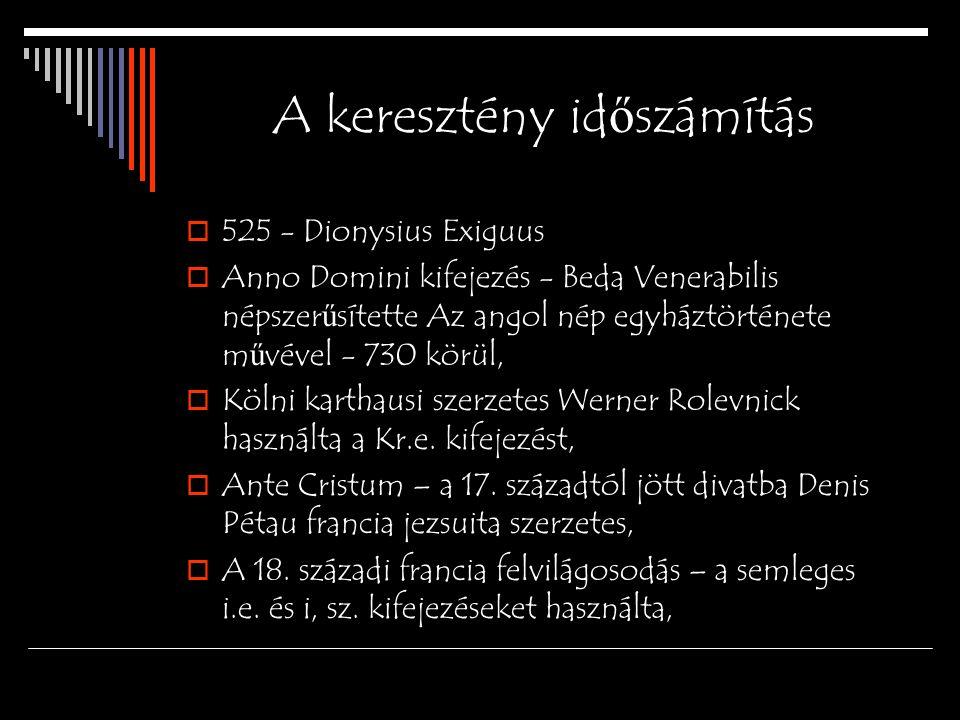 A keresztény id ő számítás  525 - Dionysius Exiguus  Anno Domini kifejezés - Beda Venerabilis népszer ű sítette Az angol nép egyháztörténete m ű vév