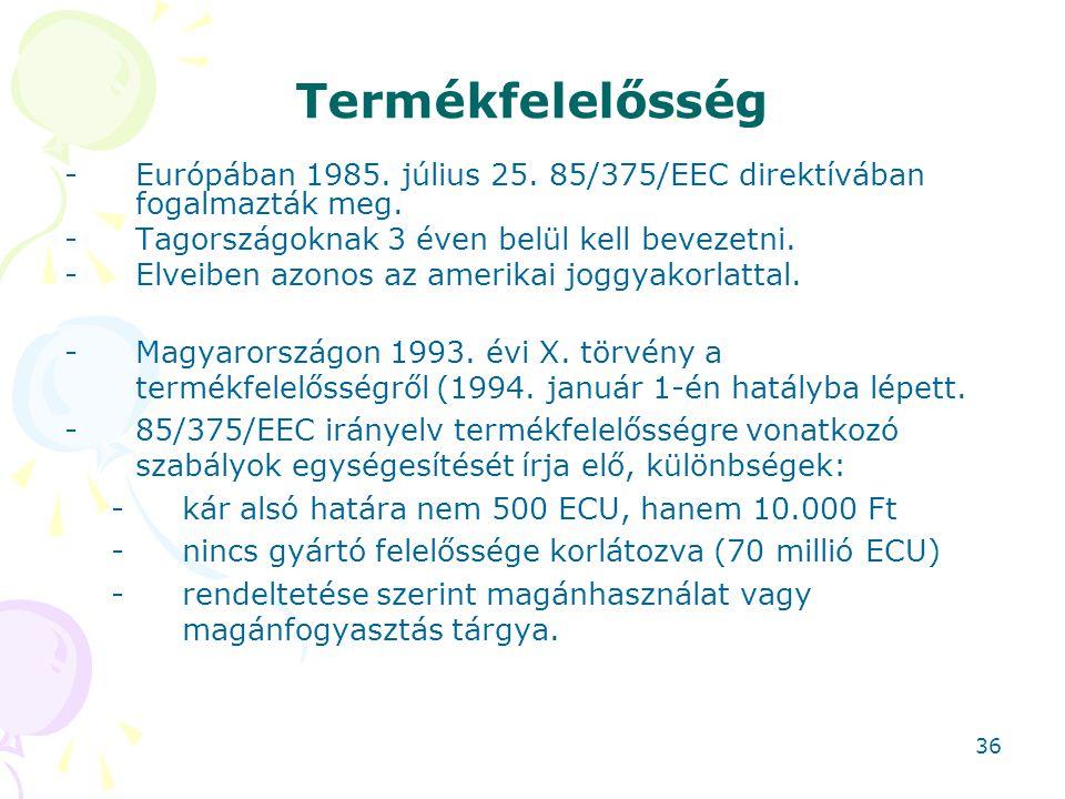 Termékfelelősség -Európában 1985. július 25. 85/375/EEC direktívában fogalmazták meg. -Tagországoknak 3 éven belül kell bevezetni. -Elveiben azonos az