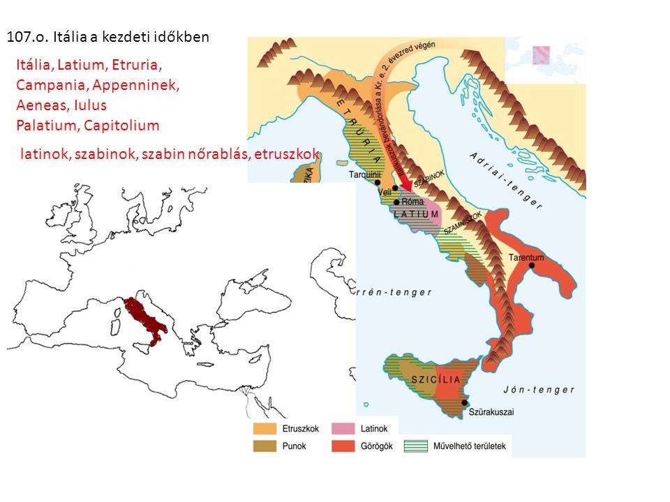 107.o. Itália a kezdeti időkben Itália, Latium, Etruria, Campania, Appenninek, Aeneas, Iulus Palatium, Capitolium latinok, szabinok, szabin nőrablás,