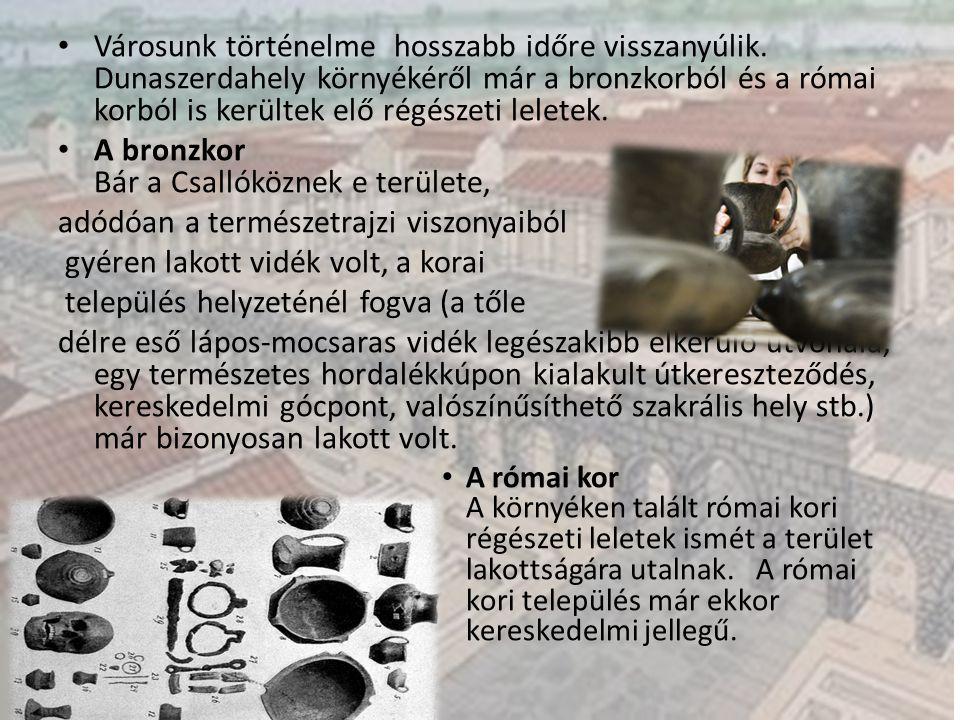 Városunk történelme hosszabb időre visszanyúlik. Dunaszerdahely környékéről már a bronzkorból és a római korból is kerültek elő régészeti leletek. A b