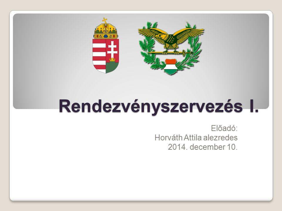 Rendezvényszervezés I. Előadó: Horváth Attila alezredes 2014. december 10.