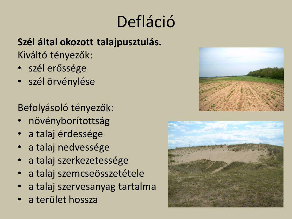 Defláció Szél által okozott talajpusztulás. Kiváltó tényezők: szél erőssége szél örvénylése Befolyásoló tényezők: növényborítottság a talaj érdessége