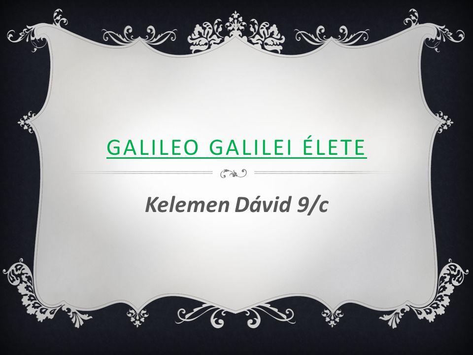 GALILEO GALILEI ÉLETE Kelemen Dávid 9/c