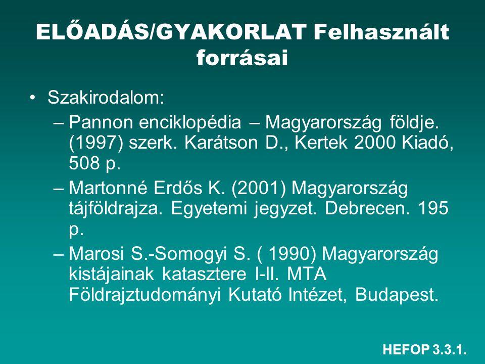 HEFOP 3.3.1. ELŐADÁS/GYAKORLAT Felhasznált forrásai Szakirodalom: –Pannon enciklopédia – Magyarország földje. (1997) szerk. Karátson D., Kertek 2000 K