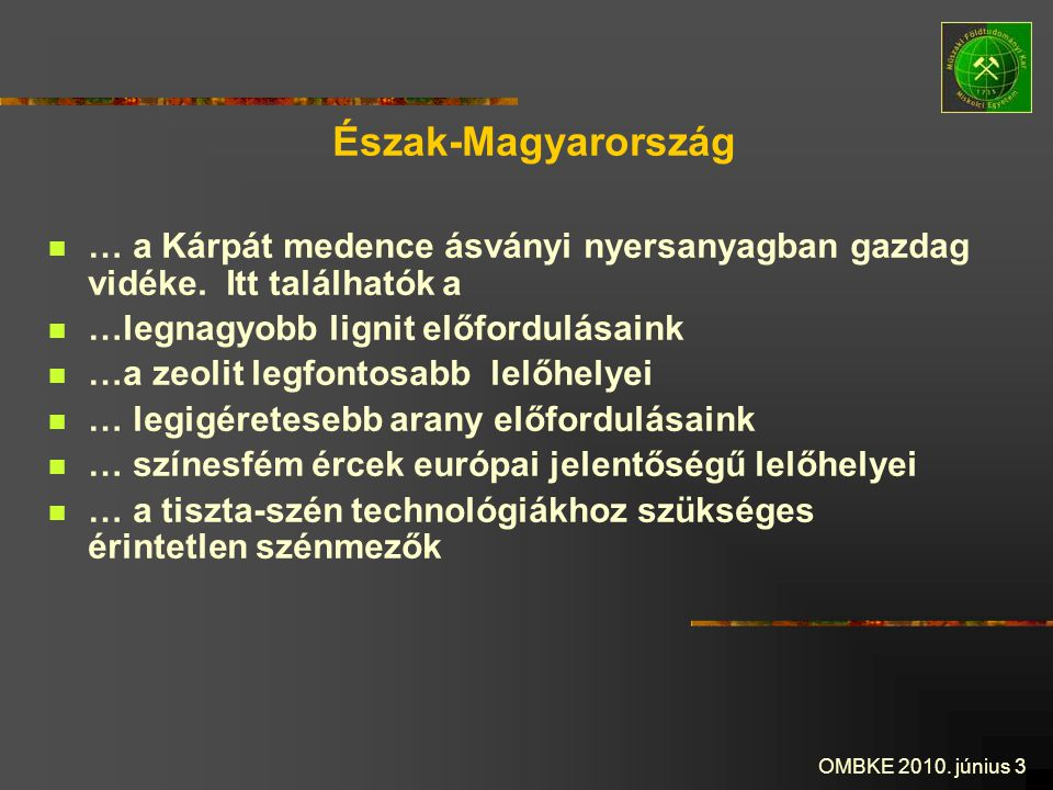 OMBKE 2010. június 3 Észak-Magyarország … a Kárpát medence ásványi nyersanyagban gazdag vidéke. Itt találhatók a …legnagyobb lignit előfordulásaink …a