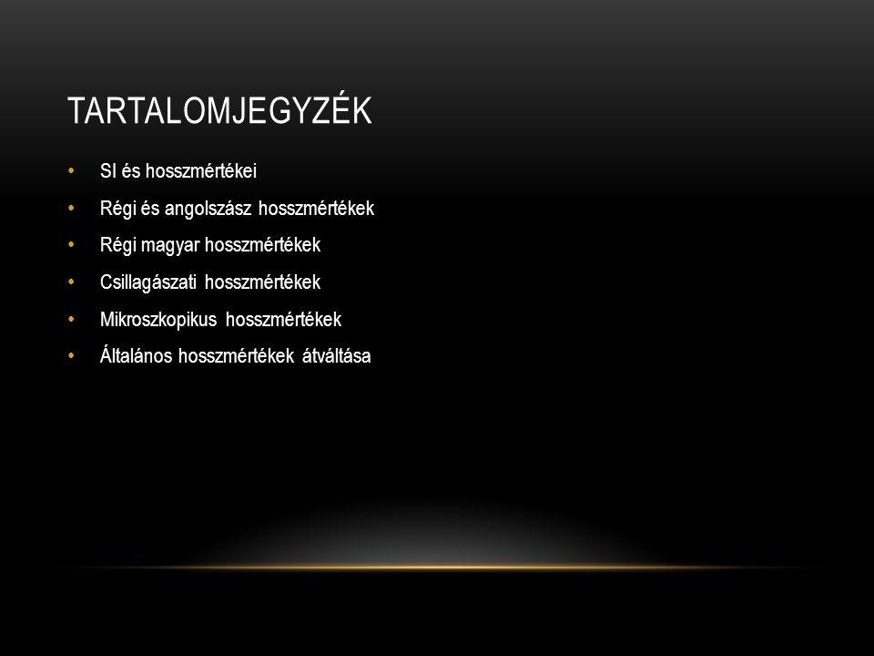 TARTALOMJEGYZÉK SI és hosszmértékei Régi és angolszász hosszmértékek Régi magyar hosszmértékek Csillagászati hosszmértékek Mikroszkopikus hosszmértéke