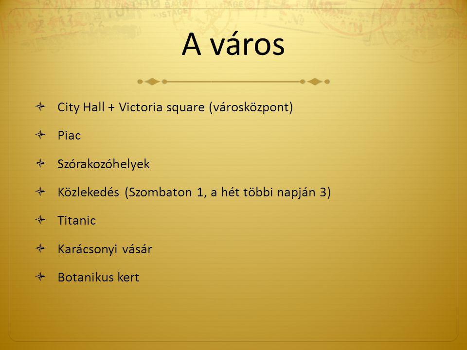 A város  City Hall + Victoria square (városközpont)  Piac  Szórakozóhelyek  Közlekedés (Szombaton 1, a hét többi napján 3)  Titanic  Karácsonyi vásár  Botanikus kert