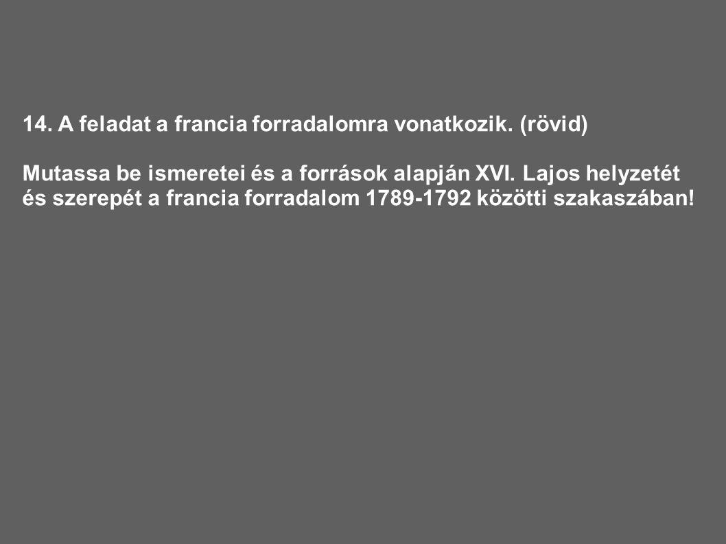14. A feladat a francia forradalomra vonatkozik. (rövid) Mutassa be ismeretei és a források alapján XVI. Lajos helyzetét és szerepét a francia forrada