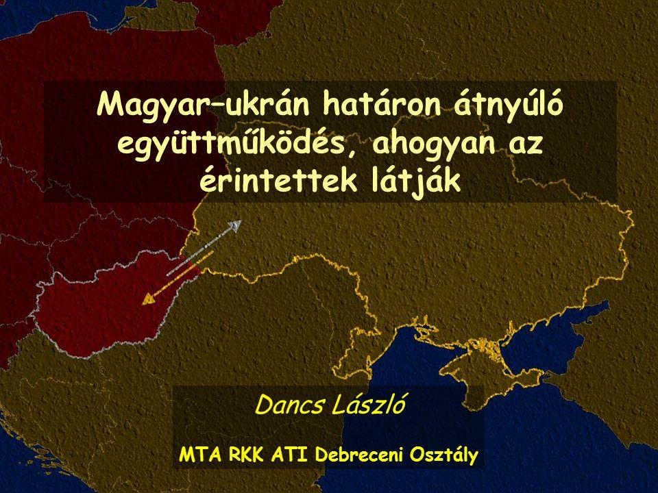 Magyar–ukrán határon átnyúló együttműködés, ahogyan az érintettek látják Dancs László MTA RKK ATI Debreceni Osztály