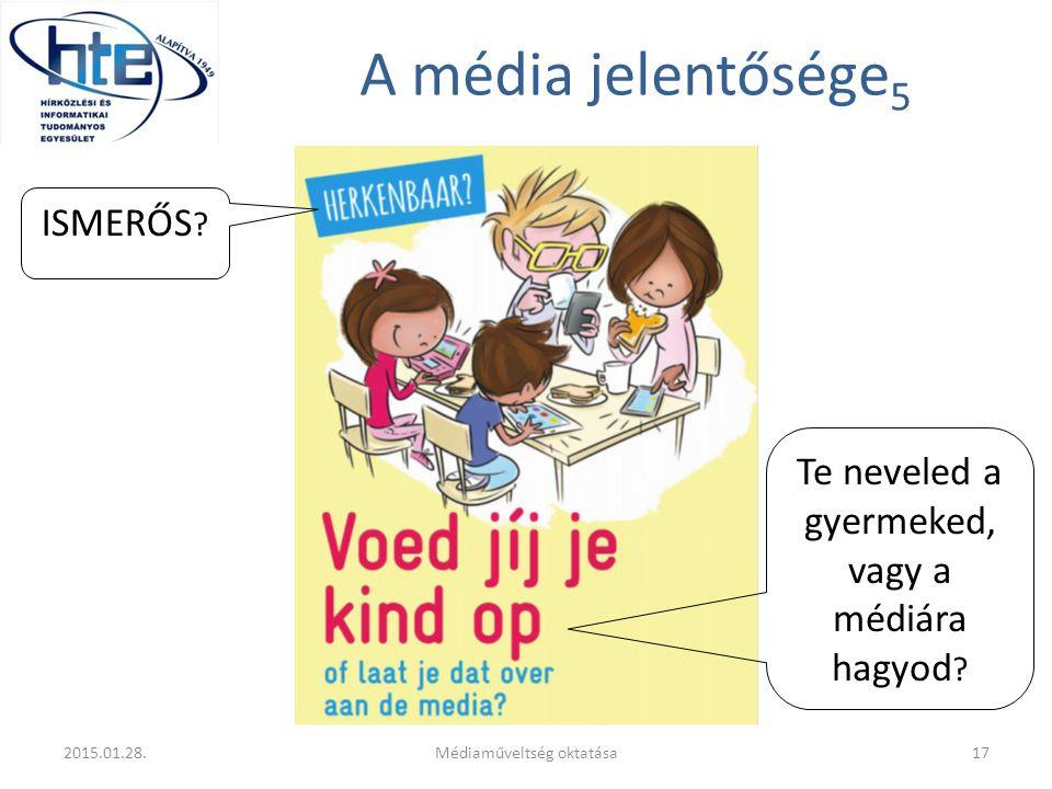 A média jelentősége 5 2015.01.28.Médiaműveltség oktatása17 ISMERŐS ? Te neveled a gyermeked, vagy a médiára hagyod ?