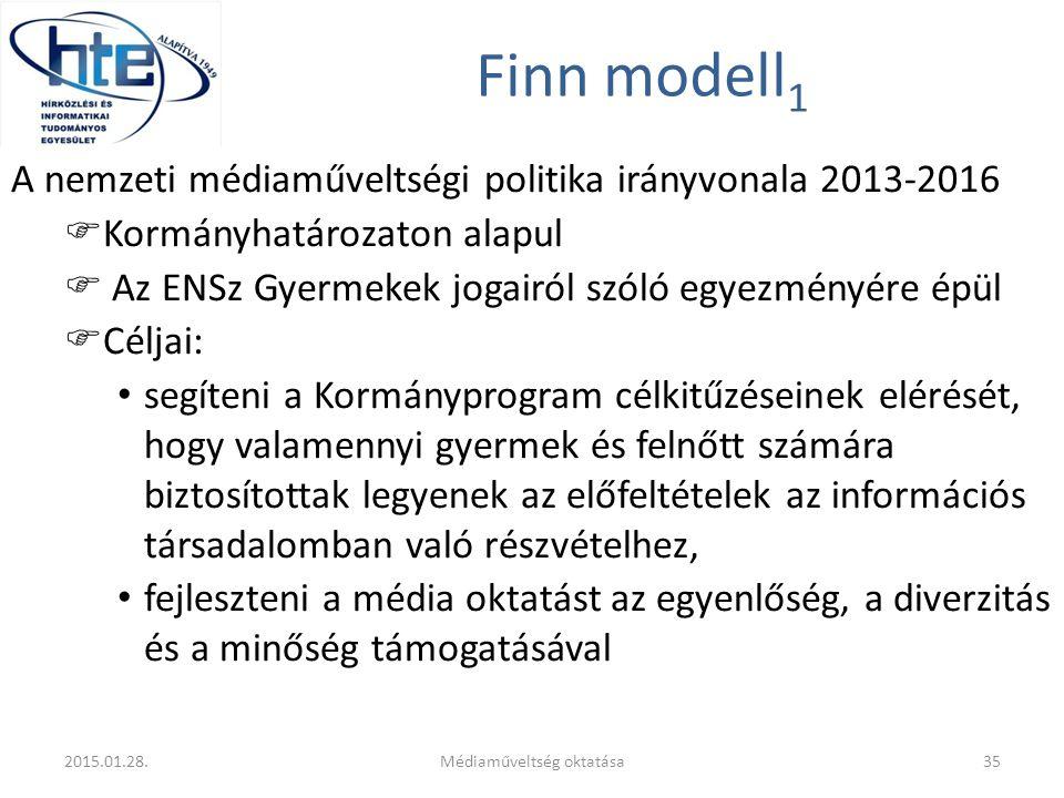 Finn modell 1 A nemzeti médiaműveltségi politika irányvonala 2013-2016  Kormányhatározaton alapul  Az ENSz Gyermekek jogairól szóló egyezményére épül  Céljai: segíteni a Kormányprogram célkitűzéseinek elérését, hogy valamennyi gyermek és felnőtt számára biztosítottak legyenek az előfeltételek az információs társadalomban való részvételhez, fejleszteni a média oktatást az egyenlőség, a diverzitás és a minőség támogatásával 2015.01.28.Médiaműveltség oktatása35