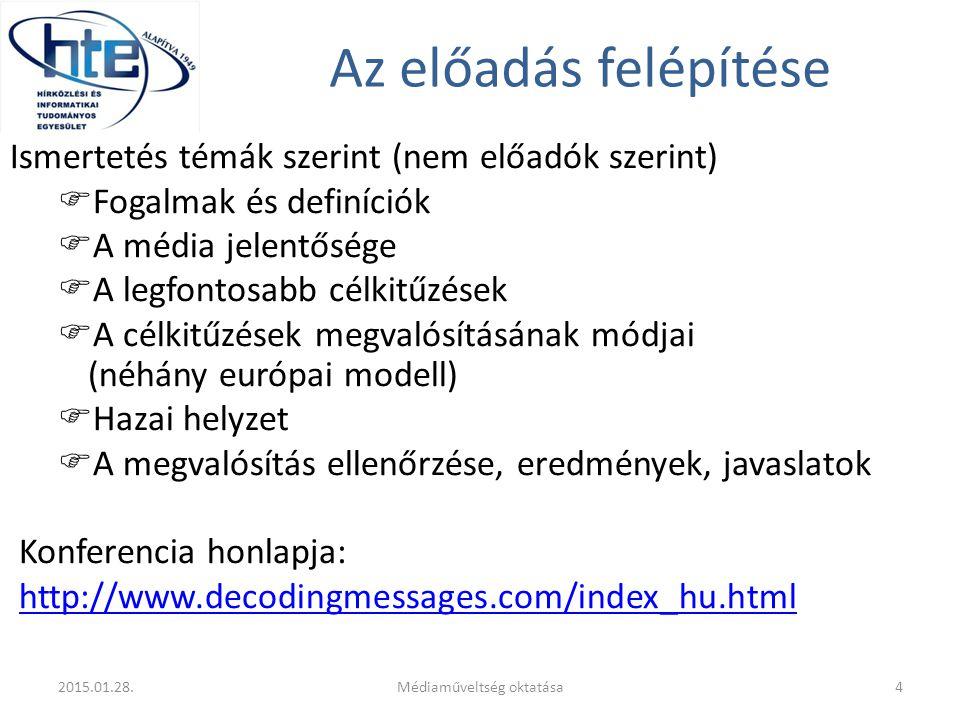 Az előadás felépítése Ismertetés témák szerint (nem előadók szerint)  Fogalmak és definíciók  A média jelentősége  A legfontosabb célkitűzések  A célkitűzések megvalósításának módjai (néhány európai modell)  Hazai helyzet  A megvalósítás ellenőrzése, eredmények, javaslatok Konferencia honlapja: http://www.decodingmessages.com/index_hu.html 2015.01.28.4Médiaműveltség oktatása