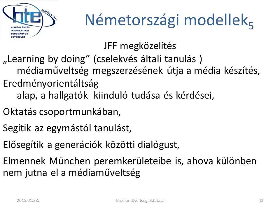 """Németországi modellek 5 JFF megközelítés """"Learning by doing (cselekvés általi tanulás ) médiaműveltség megszerzésének útja a média készítés, Eredményorientáltság alap, a hallgatók kiinduló tudása és kérdései, Oktatás csoportmunkában, Segítik az egymástól tanulást, Elősegítik a generációk közötti dialógust, Elmennek München peremkerületeibe is, ahova különben nem jutna el a médiaműveltség 2015.01.28.Médiaműveltség oktatása43"""