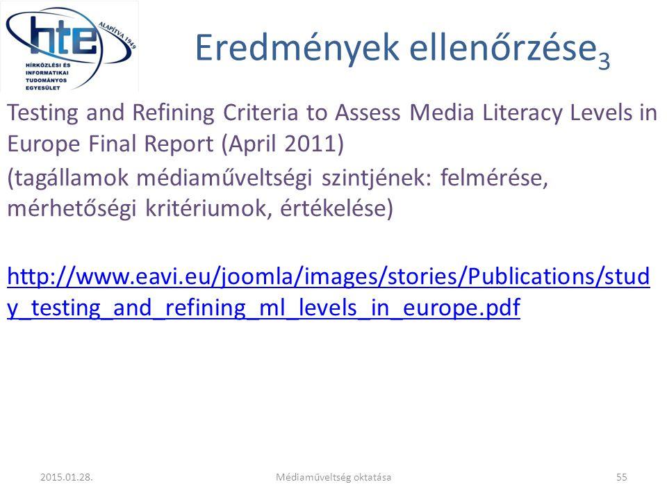Eredmények ellenőrzése 3 Testing and Refining Criteria to Assess Media Literacy Levels in Europe Final Report (April 2011) (tagállamok médiaműveltségi szintjének: felmérése, mérhetőségi kritériumok, értékelése) http://www.eavi.eu/joomla/images/stories/Publications/stud y_testing_and_refining_ml_levels_in_europe.pdf 2015.01.28.Médiaműveltség oktatása55