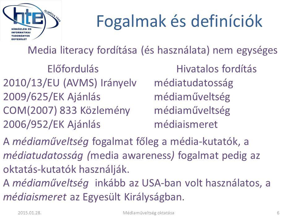 Fogalmak és definíciók Előfordulás 2010/13/EU (AVMS) Irányelv 2009/625/EK Ajánlás COM(2007) 833 Közlemény 2006/952/EK Ajánlás Hivatalos fordítás médiatudatosság médiaműveltség médiaismeret 2015.01.28.6Médiaműveltség oktatása Media literacy fordítása (és használata) nem egységes A médiaműveltség fogalmat főleg a média-kutatók, a médiatudatosság (media awareness) fogalmat pedig az oktatás-kutatók használják.