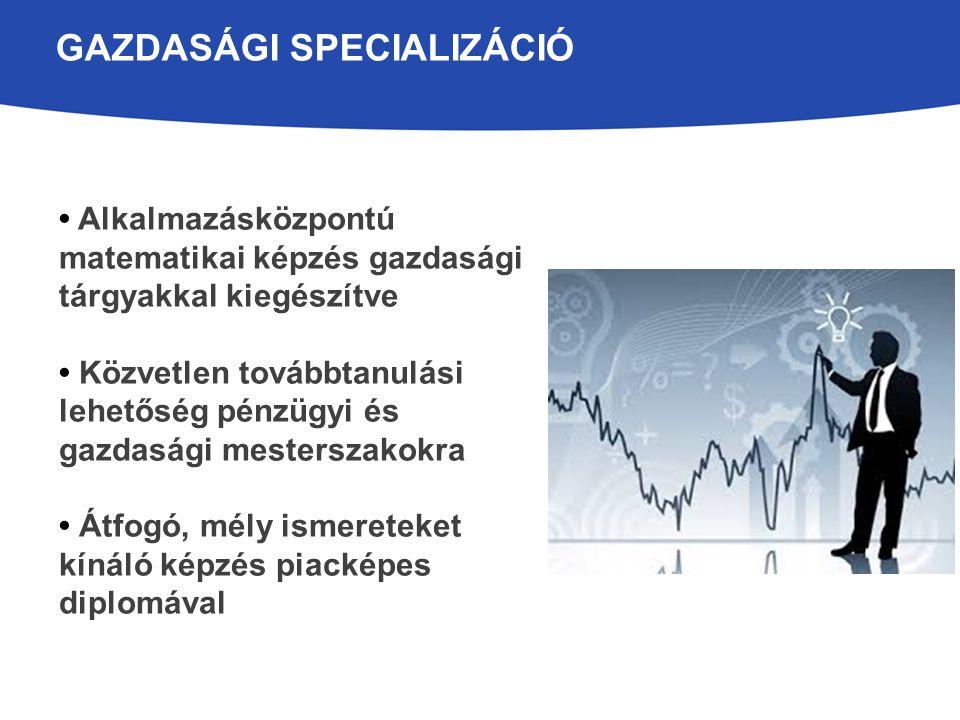 GAZDASÁGI SPECIALIZÁCIÓ Alkalmazásközpontú matematikai képzés gazdasági tárgyakkal kiegészítve Közvetlen továbbtanulási lehetőség pénzügyi és gazdaság