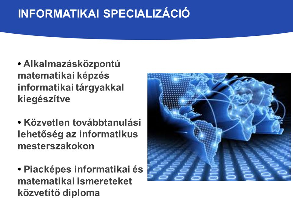 INFORMATIKAI SPECIALIZÁCIÓ Alkalmazásközpontú matematikai képzés informatikai tárgyakkal kiegészítve Közvetlen továbbtanulási lehetőség az informatikus mesterszakokon Piacképes informatikai és matematikai ismereteket közvetítő diploma