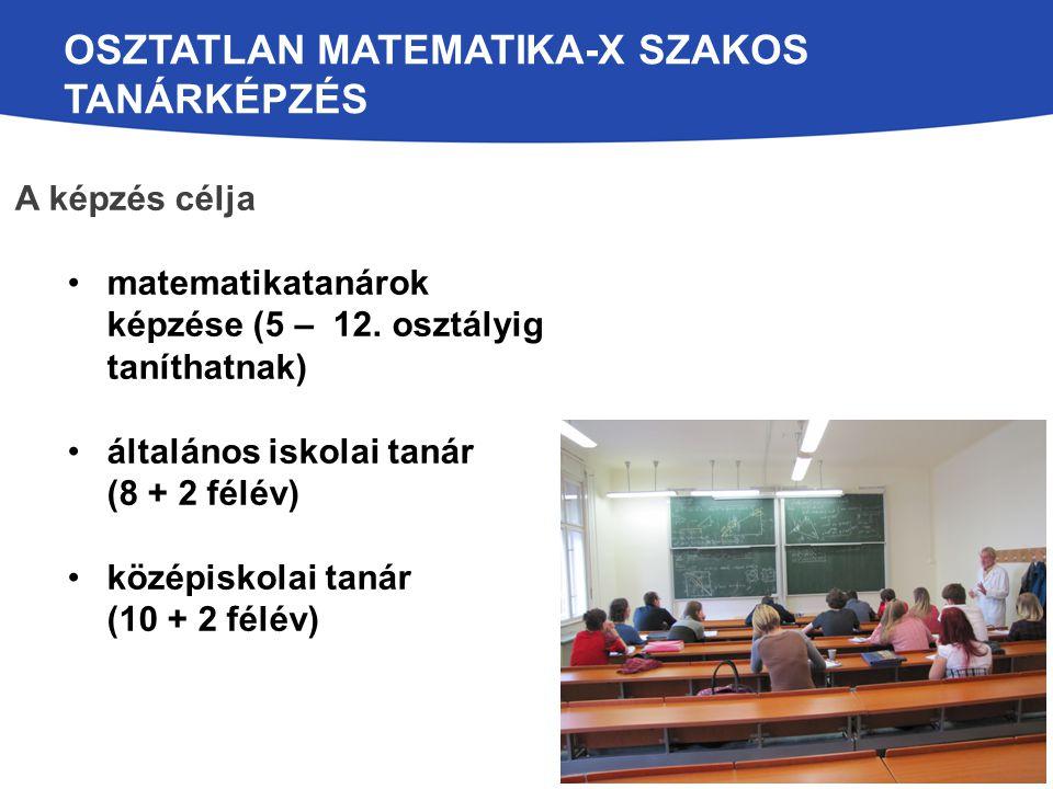 OSZTATLAN MATEMATIKA-X SZAKOS TANÁRKÉPZÉS A képzés célja matematikatanárok képzése (5 – 12. osztályig taníthatnak) általános iskolai tanár (8 + 2 félé