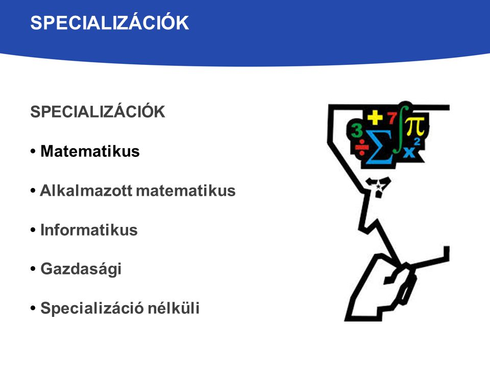 MATEMATIKUS SPECIALIZÁCIÓ Hagyományosan erős elméleti jellegű képzés Matematikus vagy alkalmazott matematikus mesterszakra készülőknek ajánljuk Kitűnő alap a doktori képzéshez, kutatói pályához