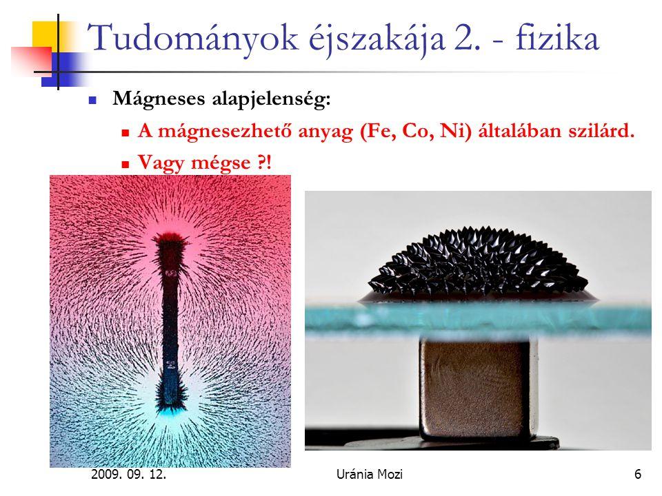 2009. 09. 12.Uránia Mozi6 Tudományok éjszakája 2. - fizika Mágneses alapjelenség: A mágnesezhető anyag (Fe, Co, Ni) általában szilárd. Vagy mégse ?!