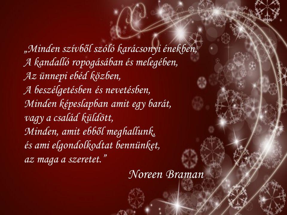 """""""Minden szívből szóló karácsonyi énekben, A kandalló ropogásában és melegében, Az ünnepi ebéd közben, A beszélgetésben és nevetésben, Minden képeslapban amit egy barát, vagy a család küldött, Minden, amit ebből meghallunk, és ami elgondolkodtat bennünket, az maga a szeretet. Noreen Braman"""