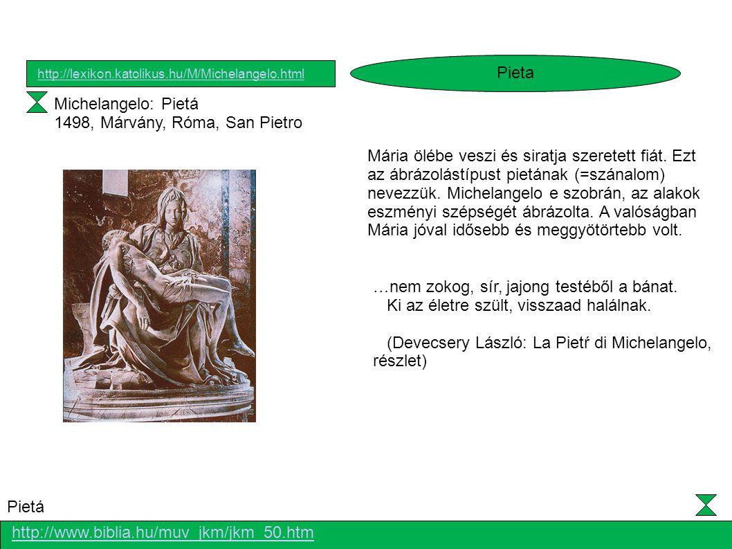 Michelangelo: Pietá 1498, Márvány, Róma, San Pietro Mária ölébe veszi és siratja szeretett fiát. Ezt az ábrázolástípust pietának (=szánalom) nevezzük.