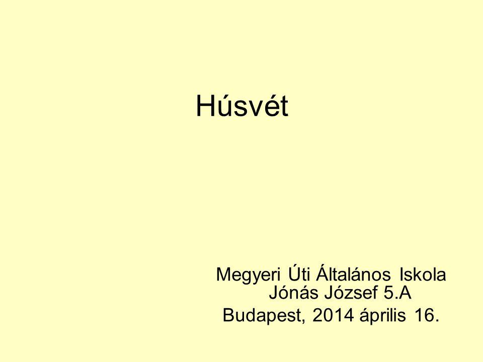 Húsvét Megyeri Úti Általános Iskola Jónás József 5.A Budapest, 2014 április 16.