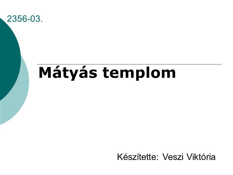2356-03. Mátyás templom Készítette: Veszi Viktória
