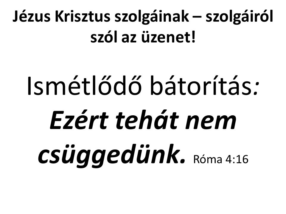 Jézus Krisztus szolgáinak – szolgáiról szól az üzenet! Ismétlődő bátorítás: Ezért tehát nem csüggedünk. Róma 4:16
