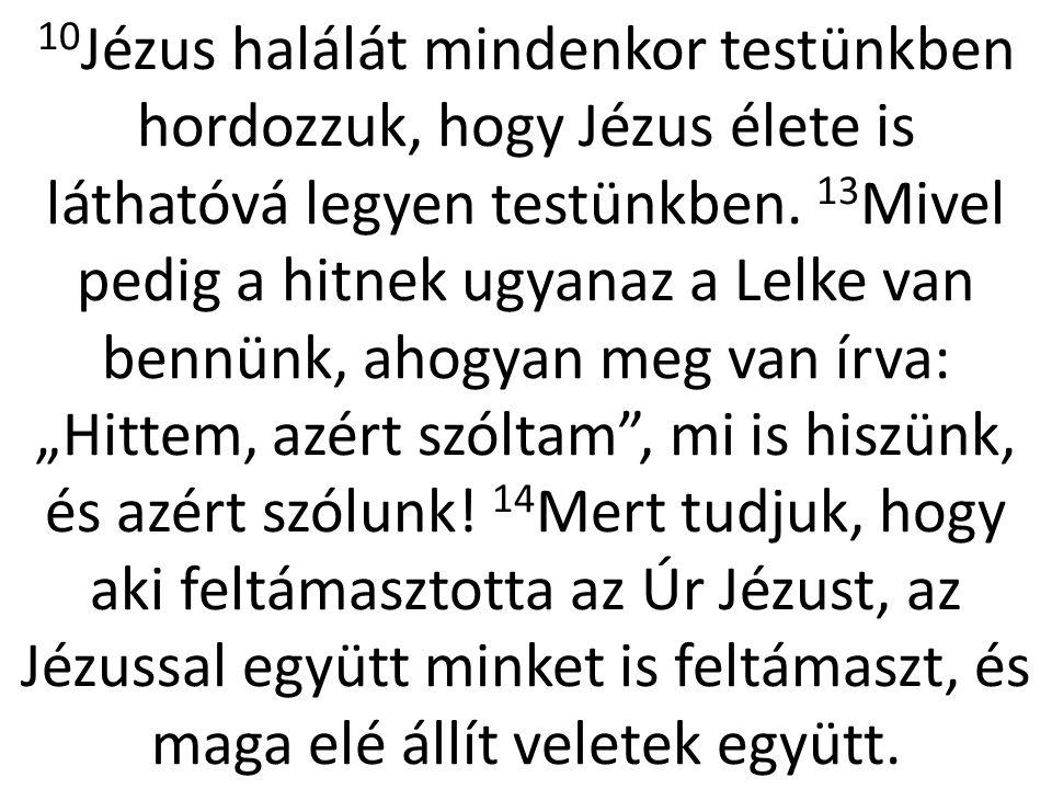10 Jézus halálát mindenkor testünkben hordozzuk, hogy Jézus élete is láthatóvá legyen testünkben. 13 Mivel pedig a hitnek ugyanaz a Lelke van bennünk,