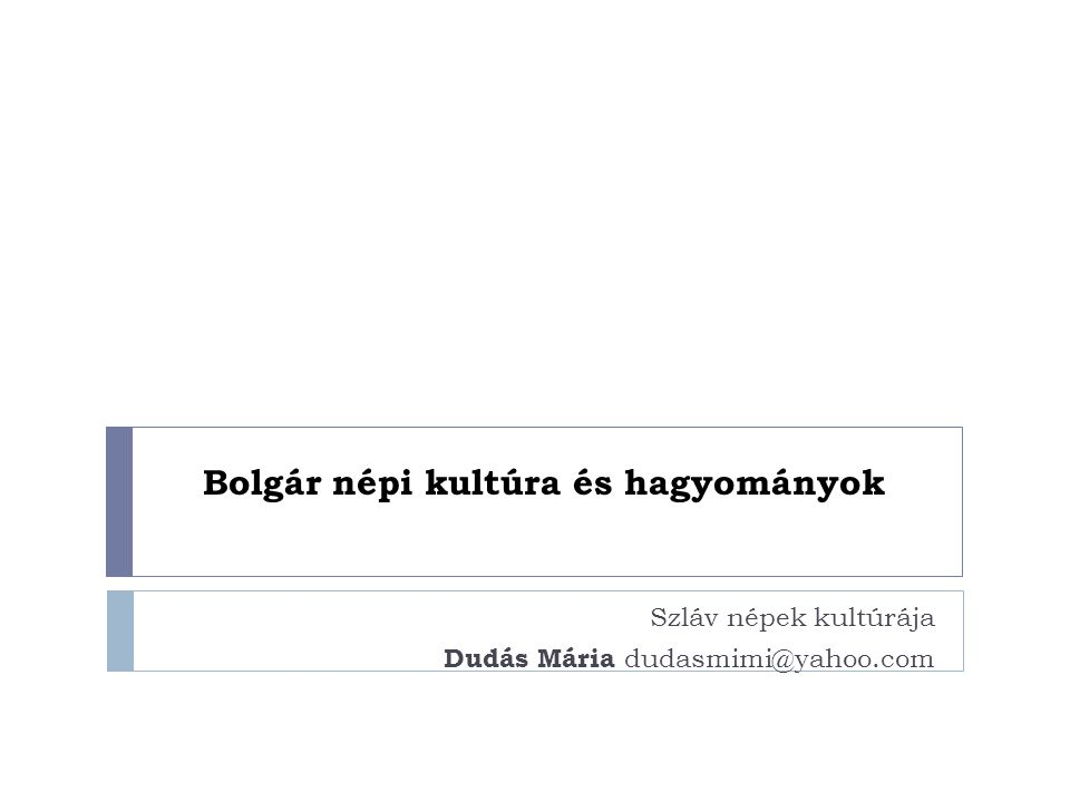 Bolgár népi kultúra és hagyományok Szláv népek kultúrája Dudás Mária dudasmimi@yahoo.com
