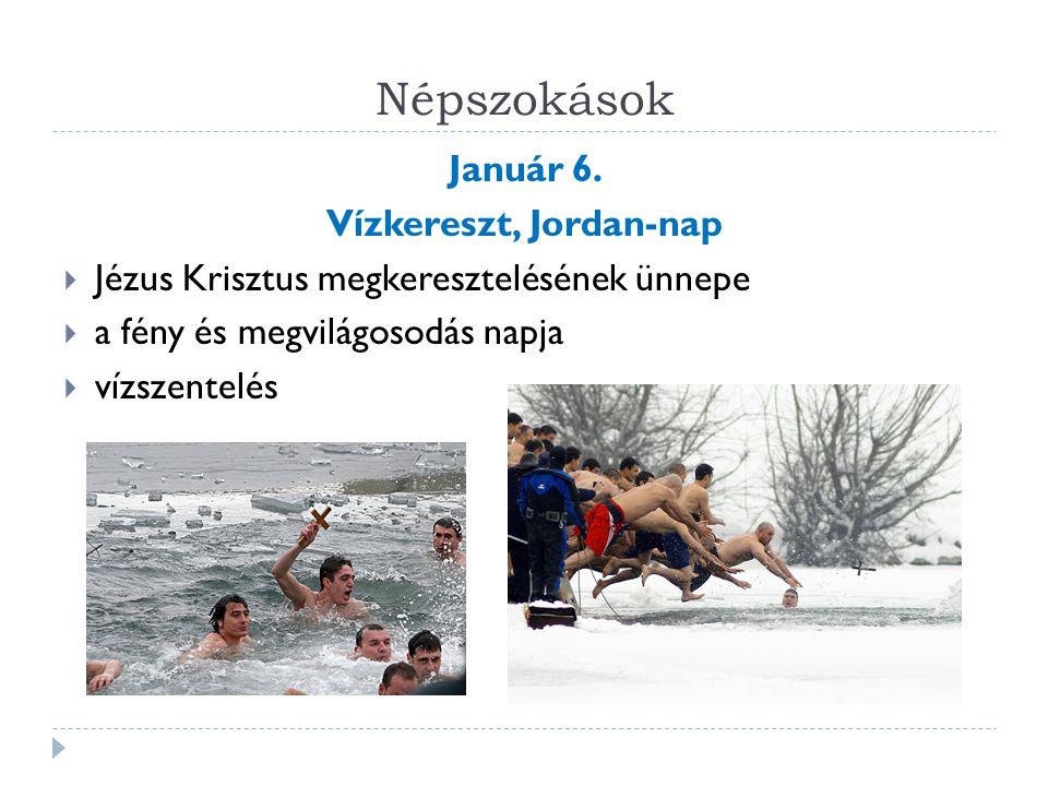 Népszokások Január 6. Vízkereszt, Jordan-nap  Jézus Krisztus megkeresztelésének ünnepe  a fény és megvilágosodás napja  vízszentelés