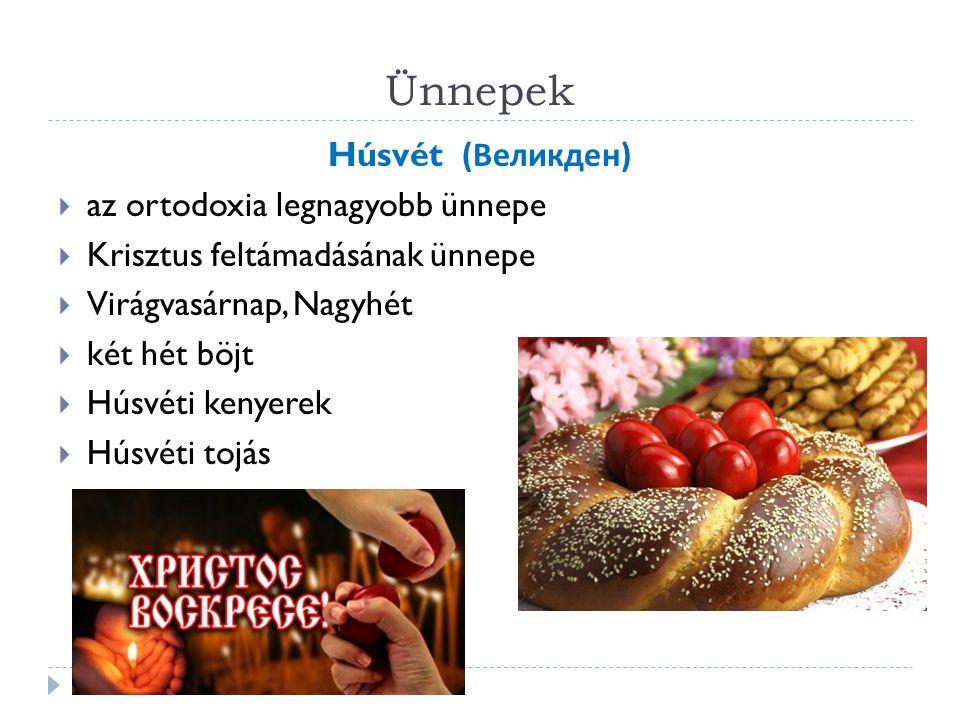 Ünnepek Húsvét ( Великден )  az ortodoxia legnagyobb ünnepe  Krisztus feltámadásának ünnepe  Virágvasárnap, Nagyhét  két hét böjt  Húsvéti kenyerek  Húsvéti tojás