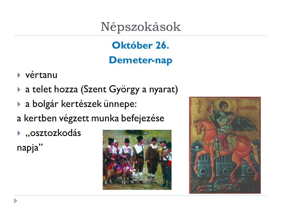 Népszokások Október 26. Demeter-nap  vértanu  a telet hozza (Szent György a nyarat)  a bolgár kertészek ünnepe: a kertben végzett munka befejezése