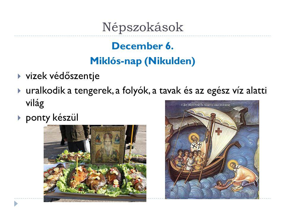 Népszokások December 6. Miklós-nap (Nikulden)  vizek védőszentje  uralkodik a tengerek, a folyók, a tavak és az egész víz alatti világ  ponty készü