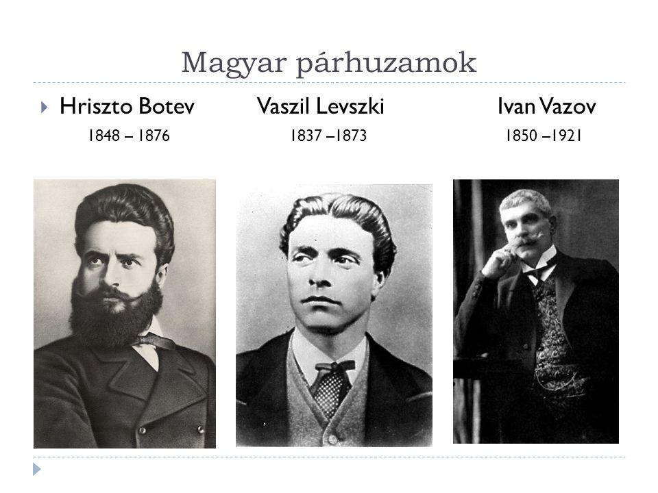 Magyar párhuzamok  Hriszto Botev Vaszil Levszki Ivan Vazov 1848 – 1876 1837 –1873 1850 –1921